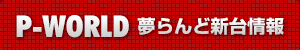 P-world夢らんど新台情報